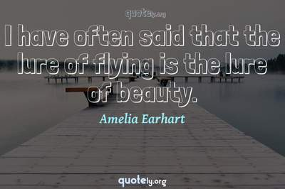 Photo Quote of I have often said that the lure of flying is the lure of beauty.