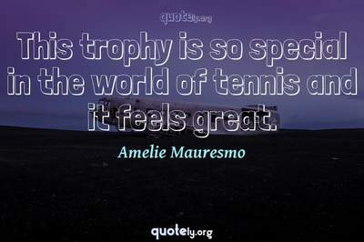 Photo Quote of This trophy is so special in the world of tennis and it feels great.