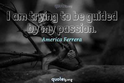 Photo Quote of I am trying to be guided by my passion.