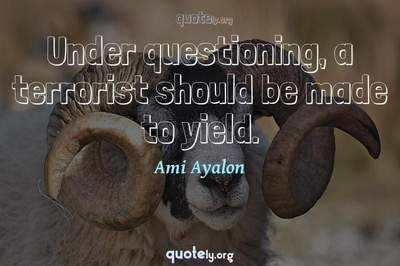 Photo Quote of Under questioning, a terrorist should be made to yield.