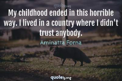 Photo Quote of My childhood ended in this horrible way. I lived in a country where I didn't trust anybody.