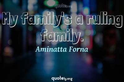 Photo Quote of My family's a ruling family.