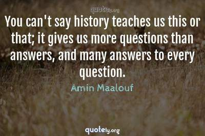 Photo Quote of You can't say history teaches us this or that; it gives us more questions than answers, and many answers to every question.