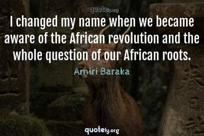 Photo Quote of I changed my name when we became aware of the African revolution and the whole question of our African roots.