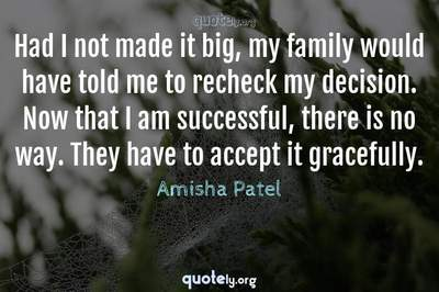 Photo Quote of Had I not made it big, my family would have told me to recheck my decision. Now that I am successful, there is no way. They have to accept it gracefully.