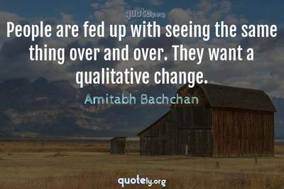 Photo Quote of People are fed up with seeing the same thing over and over. They want a qualitative change.