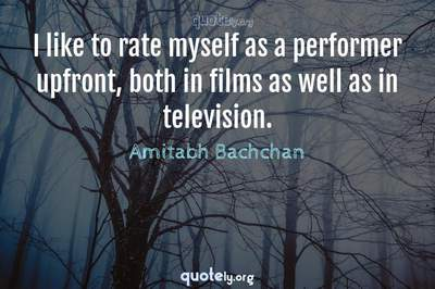 Photo Quote of I like to rate myself as a performer upfront, both in films as well as in television.