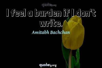 Photo Quote of I feel a burden if I don't write.