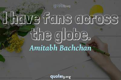 Photo Quote of I have fans across the globe.