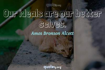 Photo Quote of Our ideals are our better selves.