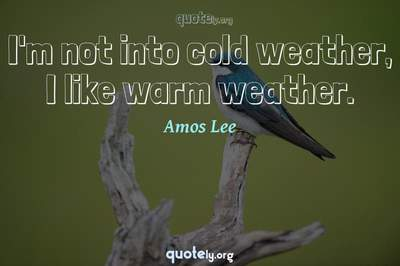 Photo Quote of I'm not into cold weather, I like warm weather.