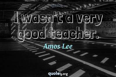 Photo Quote of I wasn't a very good teacher.