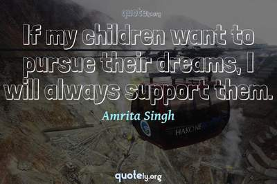 Photo Quote of If my children want to pursue their dreams, I will always support them.