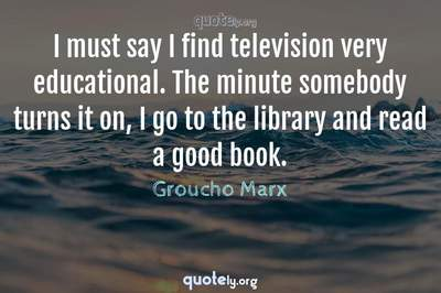 Photo Quote of I must say I find television very educational. The minute somebody turns it on, I go to the library and read a good book.