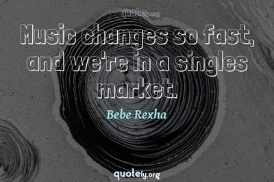 Photo Quote of Music changes so fast, and we're in a singles market.