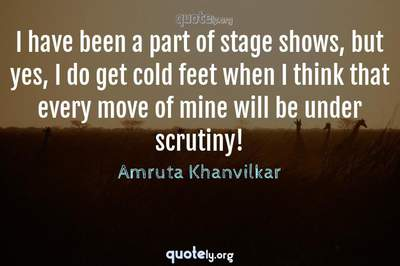 Photo Quote of I have been a part of stage shows, but yes, I do get cold feet when I think that every move of mine will be under scrutiny!