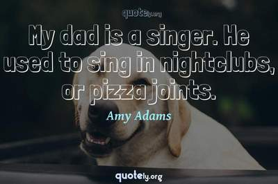 Photo Quote of My dad is a singer. He used to sing in nightclubs, or pizza joints.