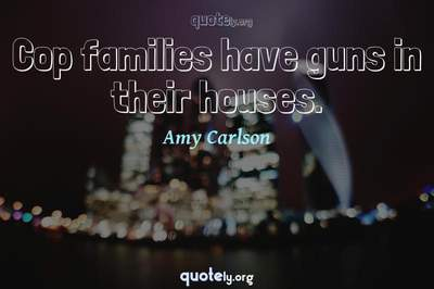 Photo Quote of Cop families have guns in their houses.