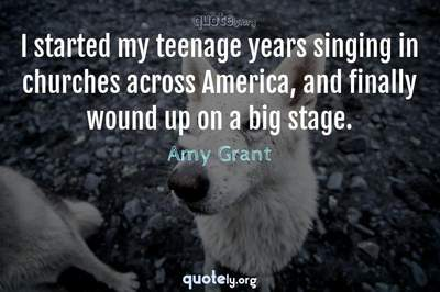 Photo Quote of I started my teenage years singing in churches across America, and finally wound up on a big stage.