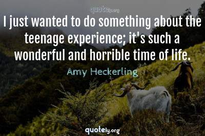 Photo Quote of I just wanted to do something about the teenage experience; it's such a wonderful and horrible time of life.
