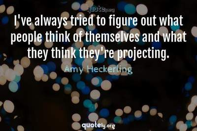 Photo Quote of I've always tried to figure out what people think of themselves and what they think they're projecting.