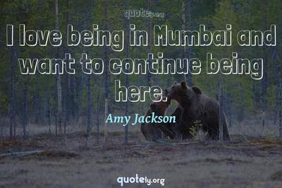 Photo Quote of I love being in Mumbai and want to continue being here.