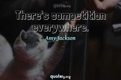 Photo Quote of There's competition everywhere.