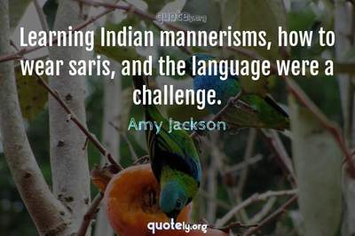 Photo Quote of Learning Indian mannerisms, how to wear saris, and the language were a challenge.
