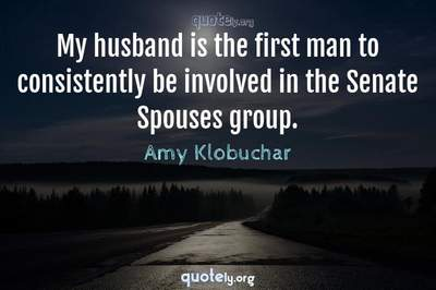 Photo Quote of My husband is the first man to consistently be involved in the Senate Spouses group.