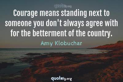 Photo Quote of Courage means standing next to someone you don't always agree with for the betterment of the country.