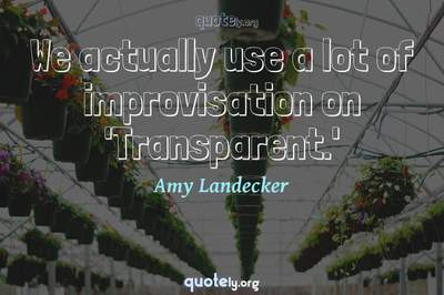 Photo Quote of We actually use a lot of improvisation on 'Transparent.'