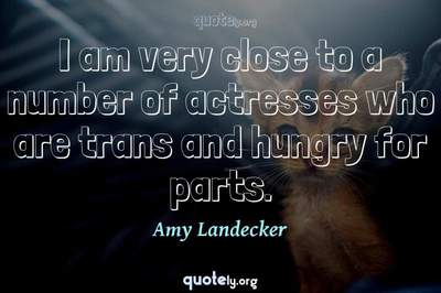 Photo Quote of I am very close to a number of actresses who are trans and hungry for parts.