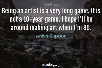 Photo Quote of Being an artist is a very long game. It is not a 10-year game. I hope I'll be around making art when I'm 80.