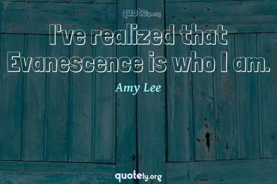 Photo Quote of I've realized that Evanescence is who I am.