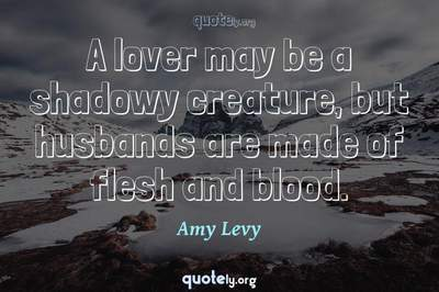 Photo Quote of A lover may be a shadowy creature, but husbands are made of flesh and blood.