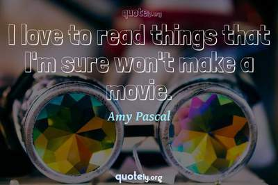 Photo Quote of I love to read things that I'm sure won't make a movie.