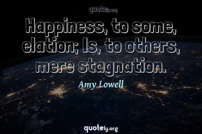 Photo Quote of Happiness, to some, elation; Is, to others, mere stagnation.