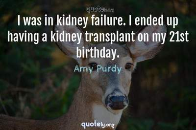 Photo Quote of I was in kidney failure. I ended up having a kidney transplant on my 21st birthday.