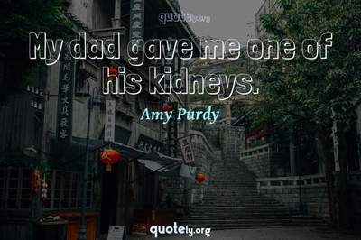 Photo Quote of My dad gave me one of his kidneys.