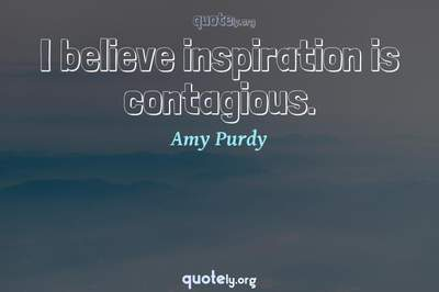 Photo Quote of I believe inspiration is contagious.