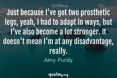 Photo Quote of Just because I've got two prosthetic legs, yeah, I had to adapt in ways, but I've also become a lot stronger. It doesn't mean I'm at any disadvantage, really.