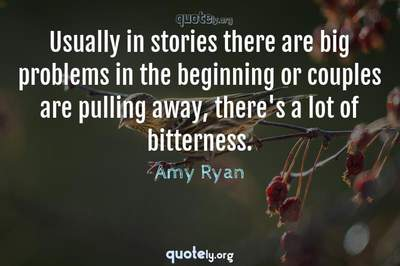 Photo Quote of Usually in stories there are big problems in the beginning or couples are pulling away, there's a lot of bitterness.