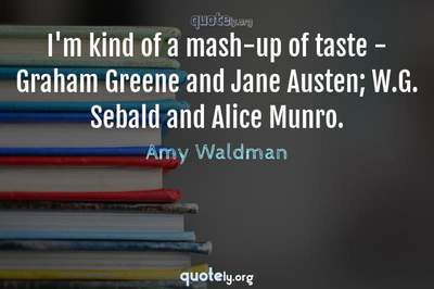 Photo Quote of I'm kind of a mash-up of taste - Graham Greene and Jane Austen; W.G. Sebald and Alice Munro.