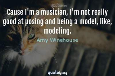 Photo Quote of Cause I'm a musician, I'm not really good at posing and being a model, like, modeling.