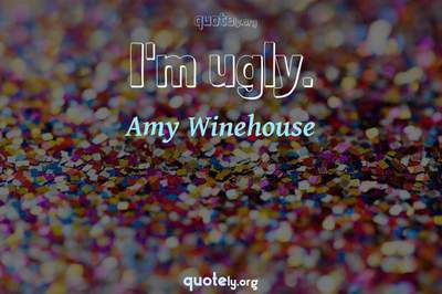 Photo Quote of I'm ugly.