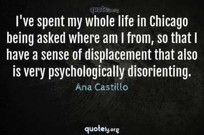 Photo Quote of I've spent my whole life in Chicago being asked where am I from, so that I have a sense of displacement that also is very psychologically disorienting.