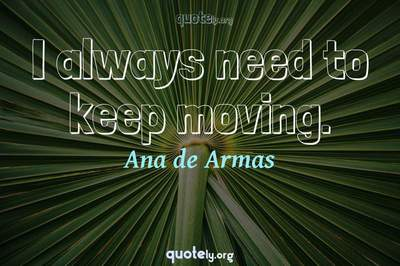 Photo Quote of I always need to keep moving.