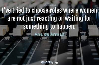Photo Quote of I've tried to choose roles where women are not just reacting or waiting for something to happen.