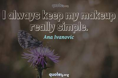 Photo Quote of I always keep my makeup really simple.