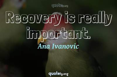 Photo Quote of Recovery is really important.